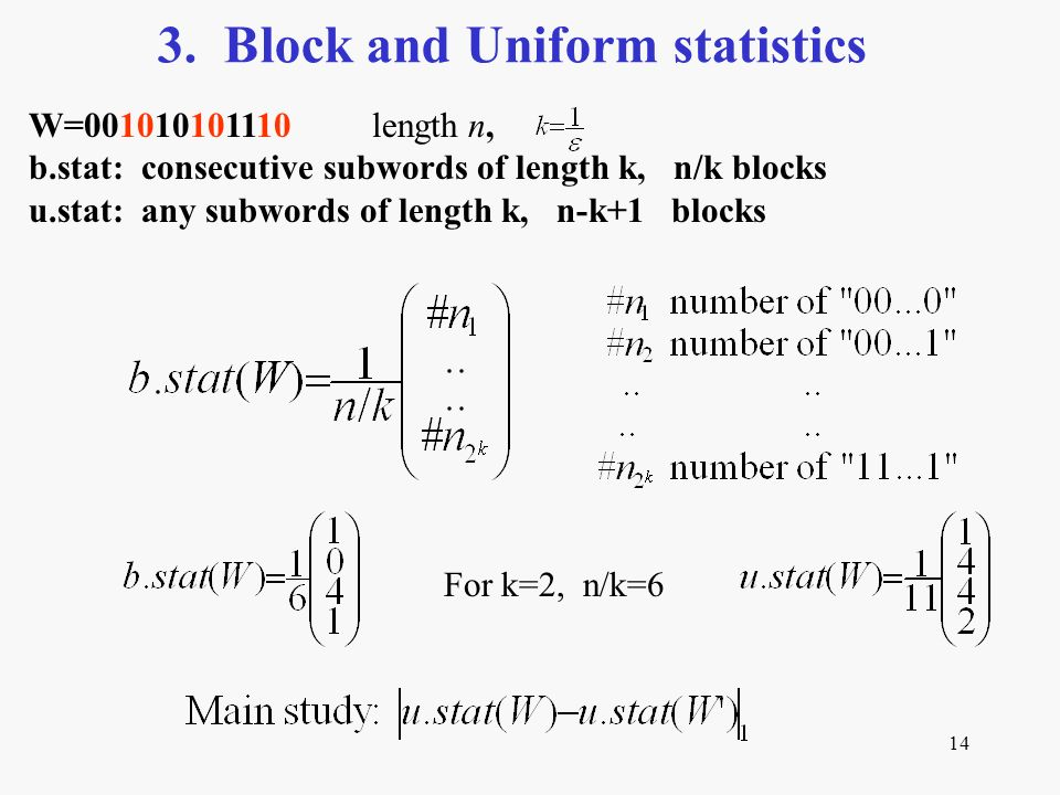 14 3. Block and Uniform statistics W=001010101110 length n, b.stat: consecutive subwords of length k, n/k blocks u.stat: any subwords of length k, n-k