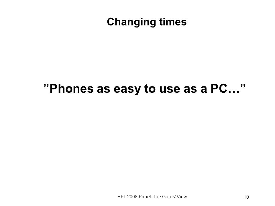 HFT 2008 Panel: The Gurus View 10 Changing times Phones as easy to use as a PC…