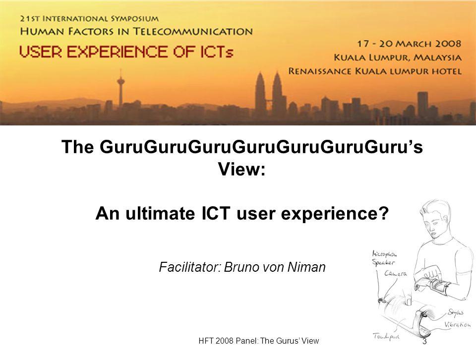 HFT 2008 Panel: The Gurus View 3 The GuruGuruGuruGuruGuruGuruGurus View: An ultimate ICT user experience.