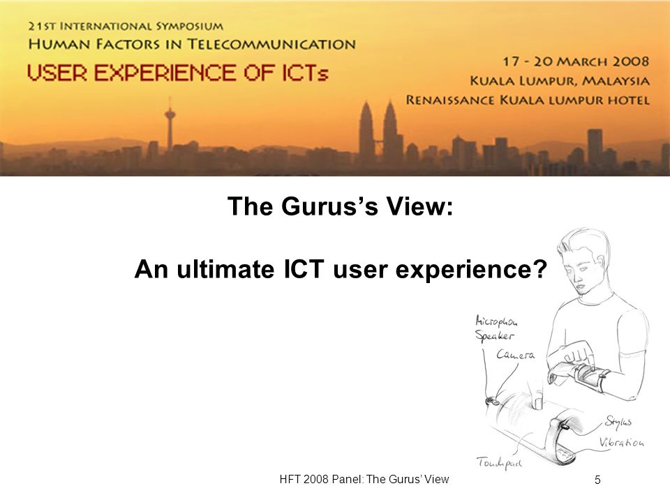 HFT 2008 Panel: The Gurus View 5 The Guruss View: An ultimate ICT user experience