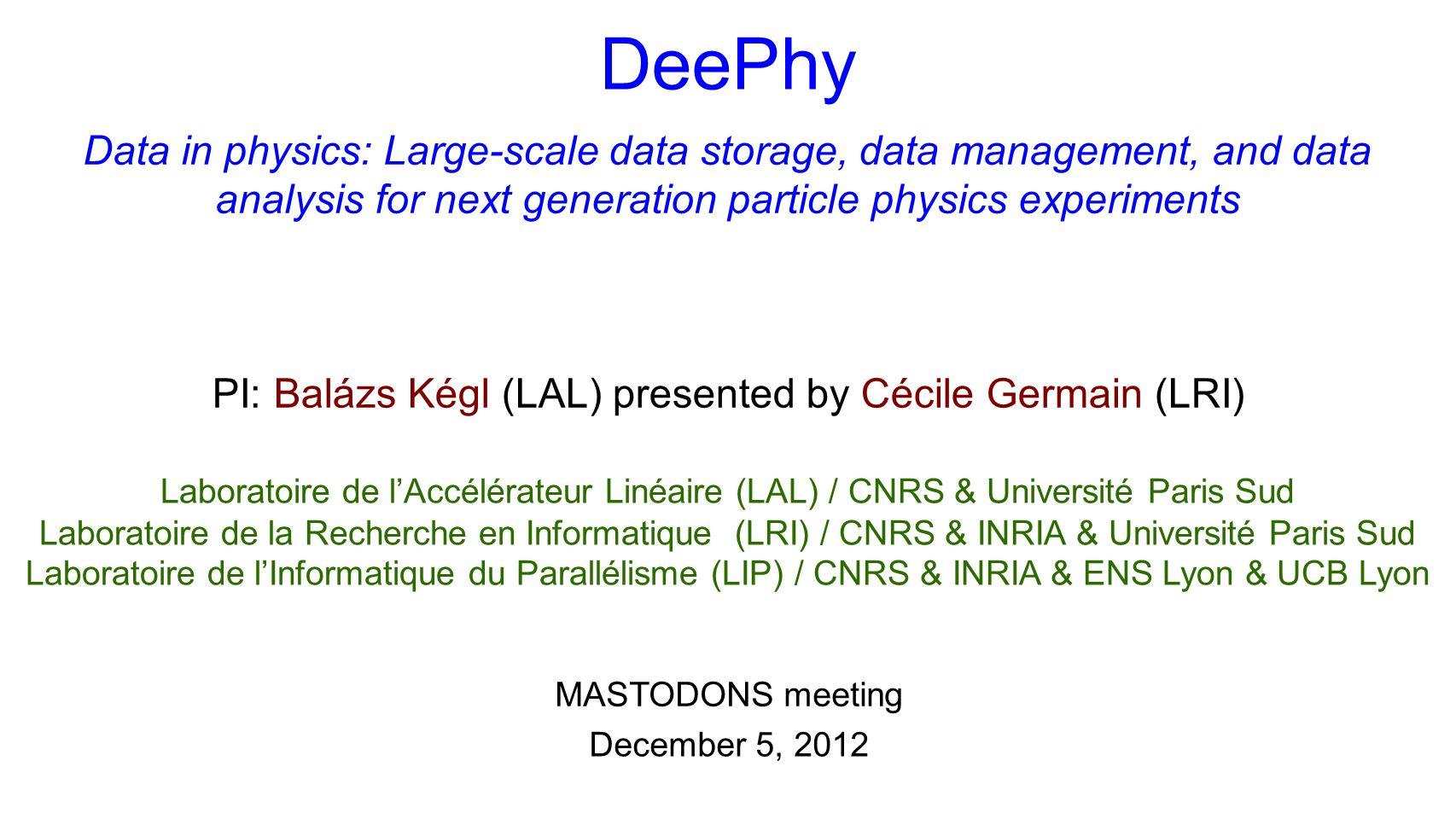 December 5, 2012 MASTODONS meeting Laboratoire de lAccélérateur Linéaire (LAL) / CNRS & Université Paris Sud Laboratoire de la Recherche en Informatique (LRI) / CNRS & INRIA & Université Paris Sud Laboratoire de lInformatique du Parallélisme (LIP) / CNRS & INRIA & ENS Lyon & UCB Lyon PI: Balázs Kégl (LAL) presented by Cécile Germain (LRI) Data in physics: Large-scale data storage, data management, and data analysis for next generation particle physics experiments DeePhy