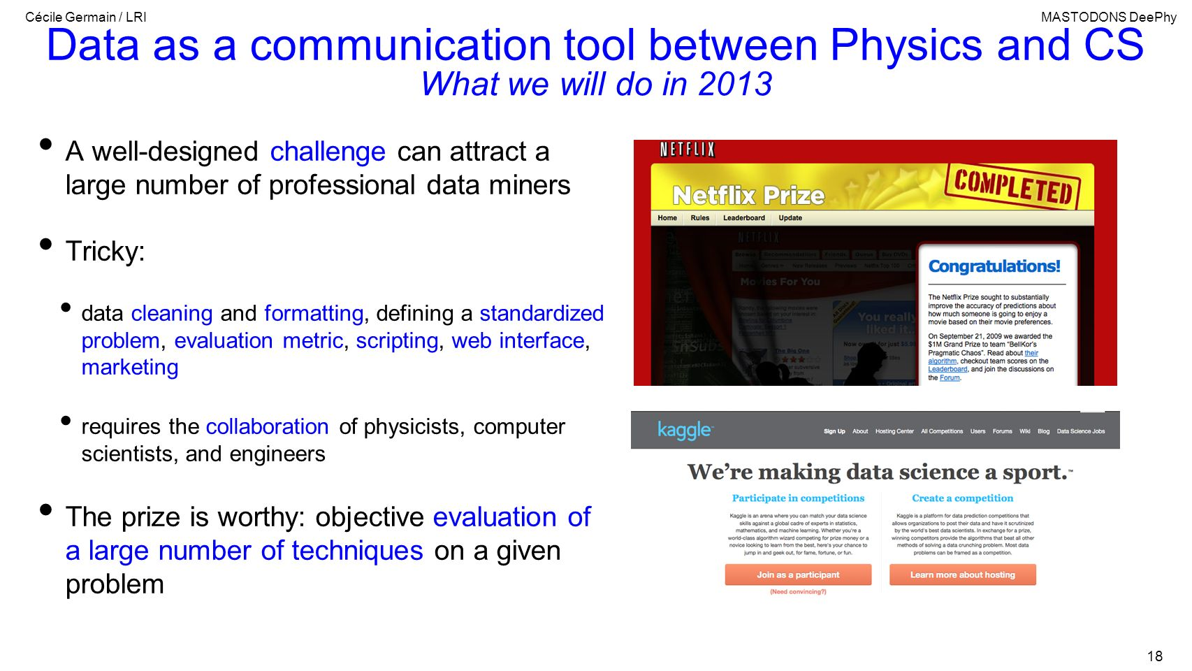 Cécile Germain / LRIMASTODONS DeePhy 18 Data as a communication tool between Physics and CS A well-designed challenge can attract a large number of pr