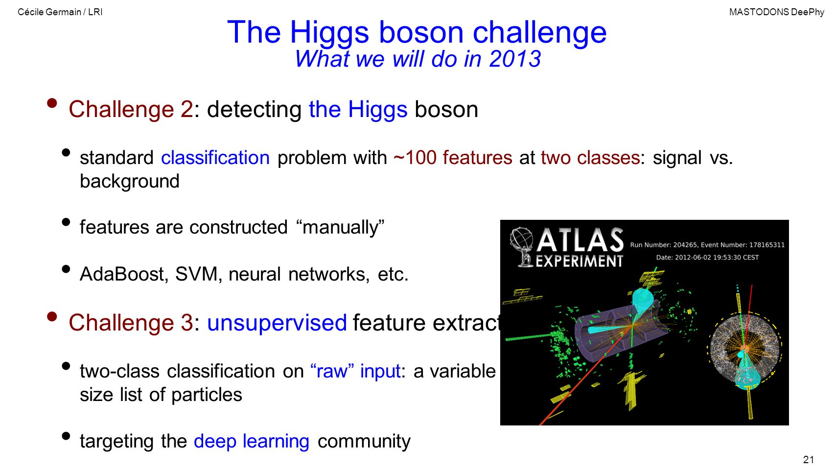 Cécile Germain / LRIMASTODONS DeePhy 21 The Higgs boson challenge Challenge 2: detecting the Higgs boson standard classification problem with ~100 features at two classes: signal vs.