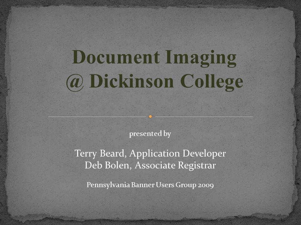 Document Imaging @ Dickinson College presented by Terry Beard, Application Developer Deb Bolen, Associate Registrar Pennsylvania Banner Users Group 2009
