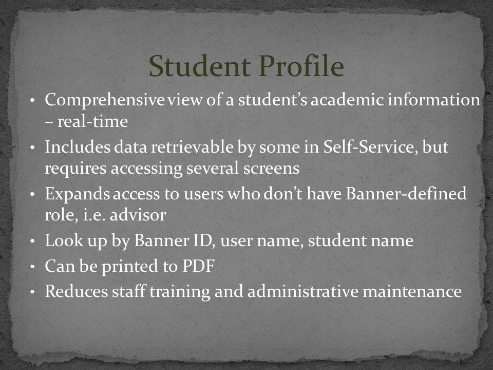 Student Profile Comprehensive view of a students academic information – real-time Includes data retrievable by some in Self-Service, but requires acce