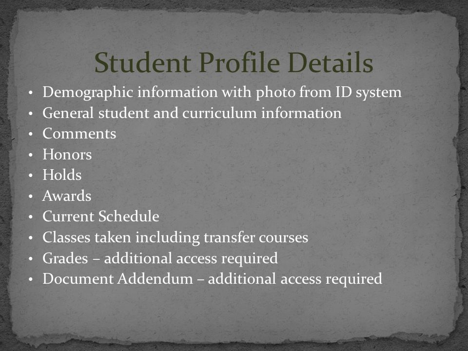 Student Profile Details Demographic information with photo from ID system General student and curriculum information Comments Honors Holds Awards Curr