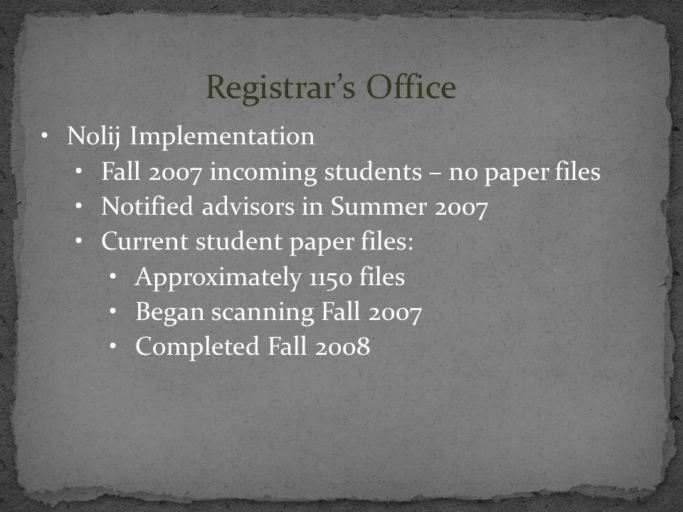 Registrars Office Nolij Implementation Fall 2007 incoming students – no paper files Notified advisors in Summer 2007 Current student paper files: Appr