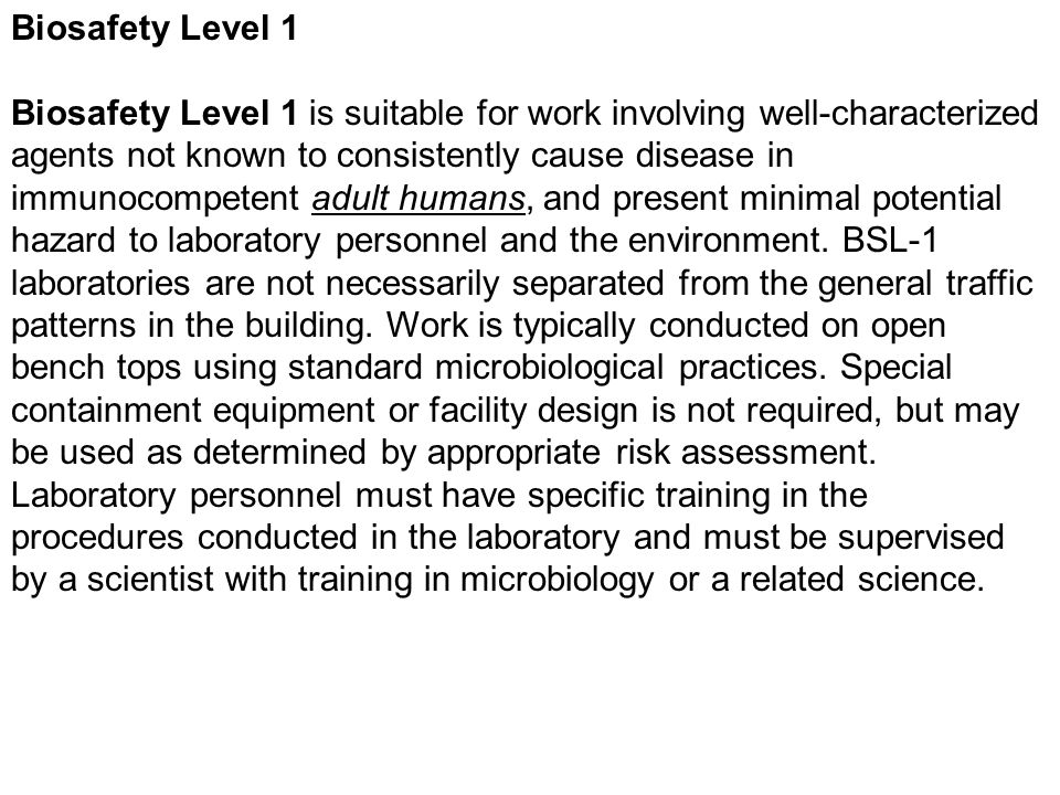 Biosafety Level 1 Biosafety Level 1 is suitable for work involving well-characterized agents not known to consistently cause disease in immunocompeten