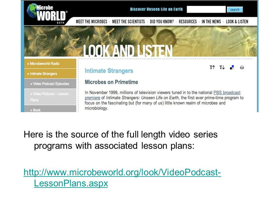 Here is the source of the full length video series programs with associated lesson plans: http://www.microbeworld.org/look/VideoPodcast- LessonPlans.a