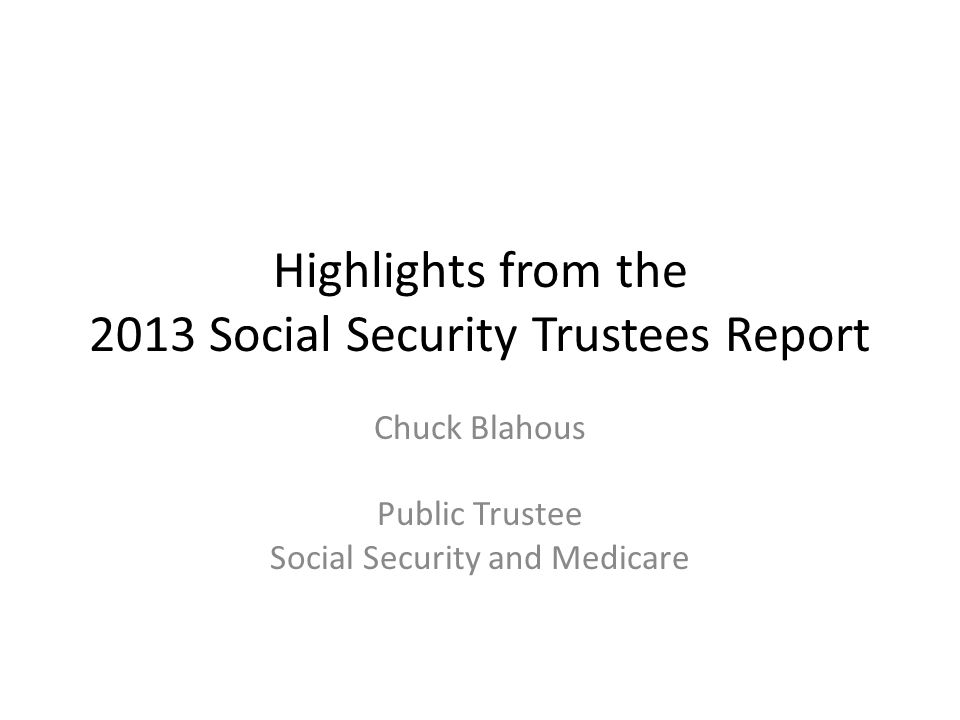 Highlights from the 2013 Social Security Trustees Report Chuck Blahous Public Trustee Social Security and Medicare