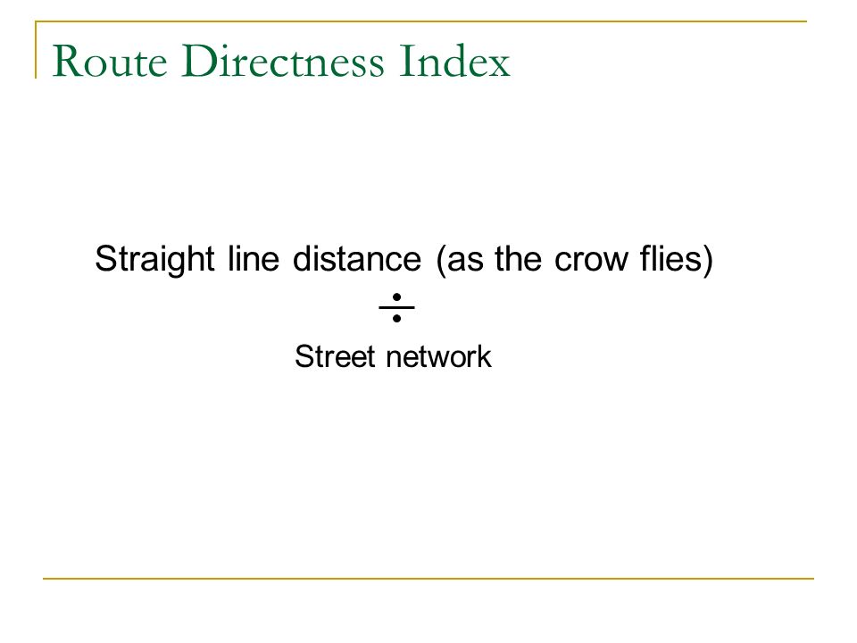 Straight line distance (as the crow flies) Route Directness Index Street network