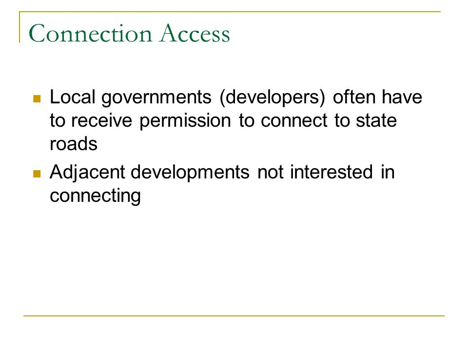 Connection Access Local governments (developers) often have to receive permission to connect to state roads Adjacent developments not interested in connecting