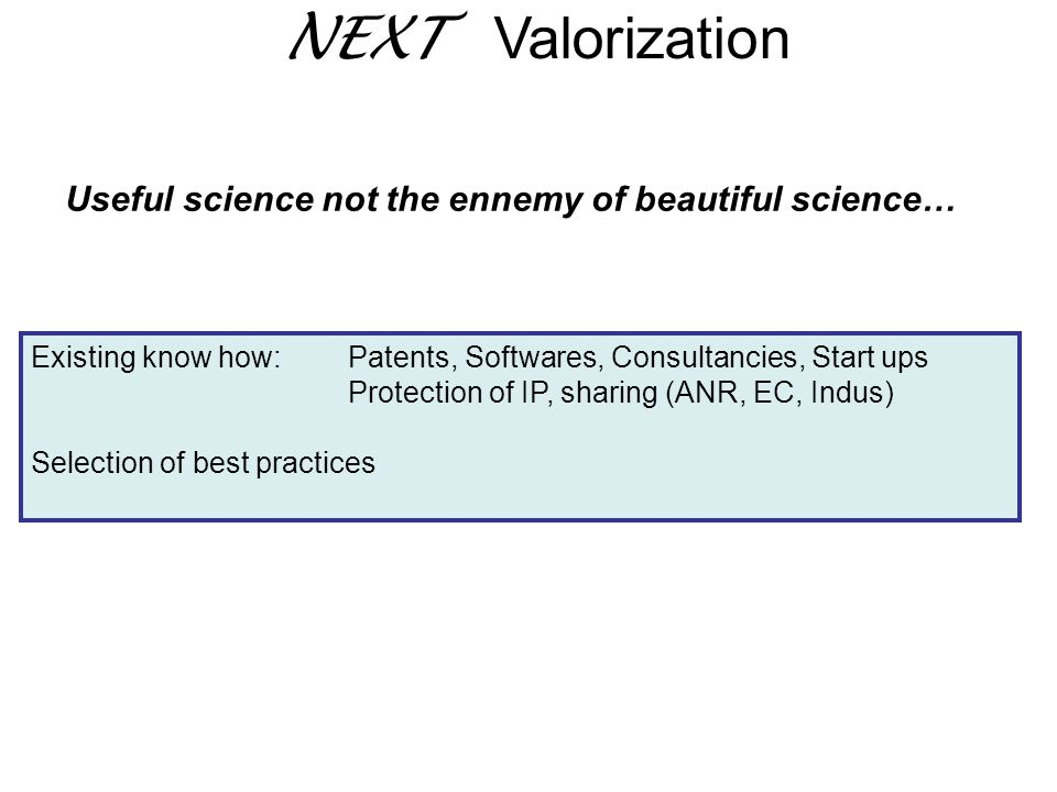 Existing know how: Patents, Softwares, Consultancies, Start ups Protection of IP, sharing (ANR, EC, Indus) Selection of best practices NEXT Valorizati
