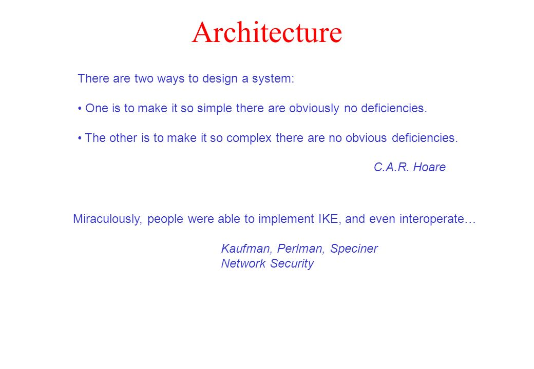 Architecture There are two ways to design a system: One is to make it so simple there are obviously no deficiencies. The other is to make it so comple