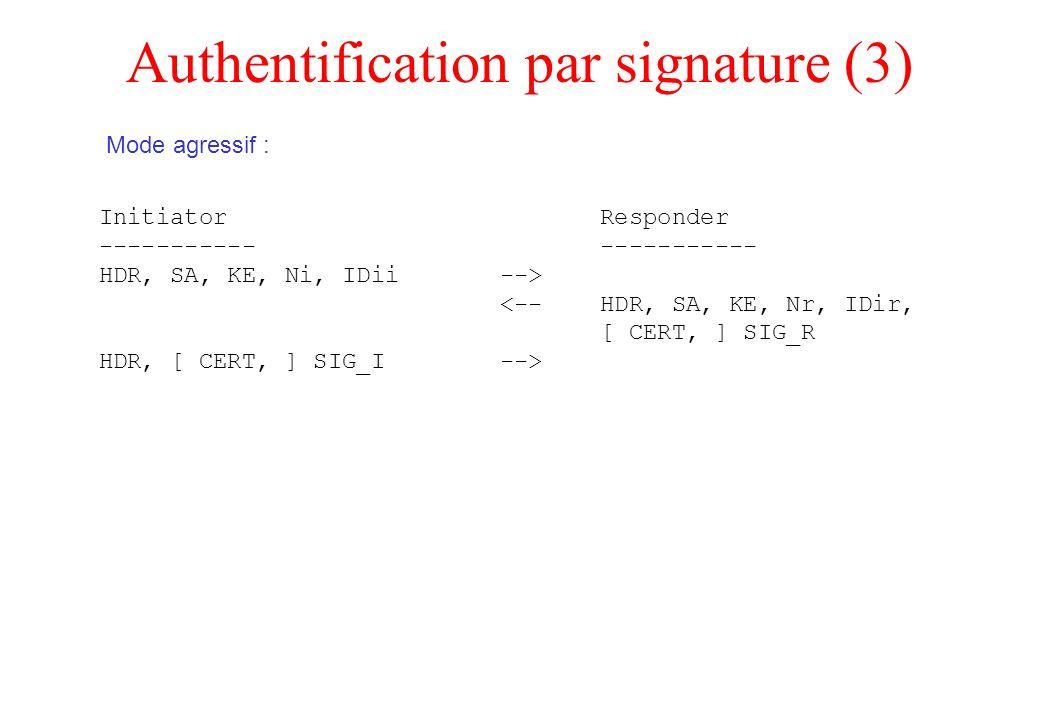 Authentification par signature (3) Initiator Responder ----------- HDR, SA, KE, Ni, IDii --> <-- HDR, SA, KE, Nr, IDir, [ CERT, ] SIG_R HDR, [ CERT, ]