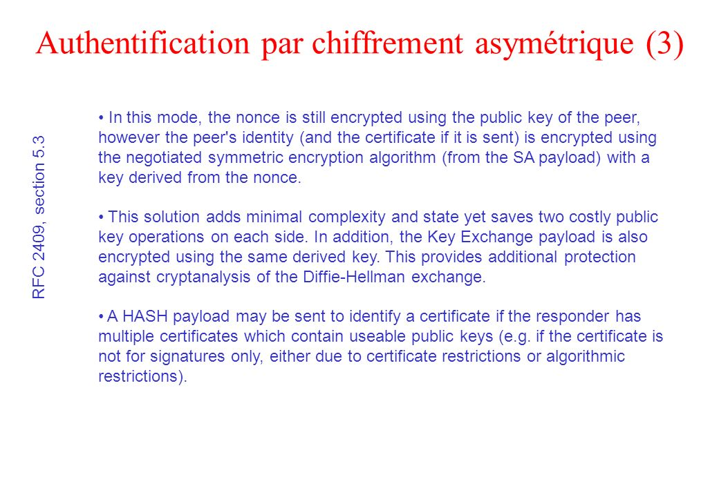 Authentification par chiffrement asymétrique (3) RFC 2409, section 5.3 In this mode, the nonce is still encrypted using the public key of the peer, ho