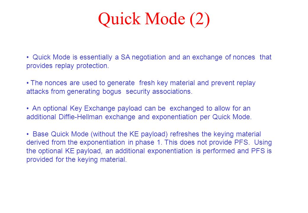 Quick Mode (2) Quick Mode is essentially a SA negotiation and an exchange of nonces that provides replay protection. The nonces are used to generate f