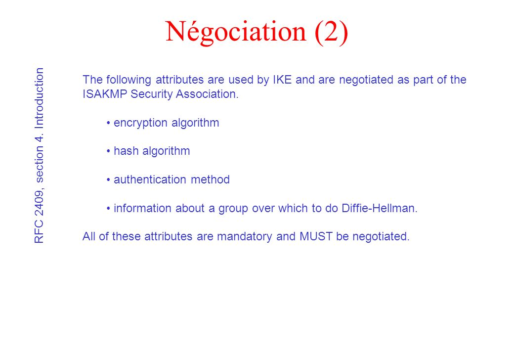 Négociation (2) The following attributes are used by IKE and are negotiated as part of the ISAKMP Security Association. encryption algorithm hash algo