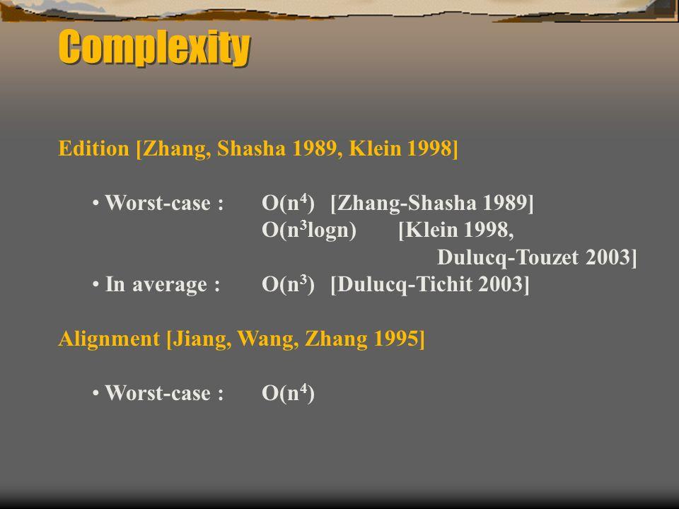 Complexity Edition [Zhang, Shasha 1989, Klein 1998] Worst-case : O(n 4 ) [Zhang-Shasha 1989] O(n 3 logn) [Klein 1998, Dulucq-Touzet 2003] In average : O(n 3 ) [Dulucq-Tichit 2003] Alignment [Jiang, Wang, Zhang 1995] Worst-case : O(n 4 )