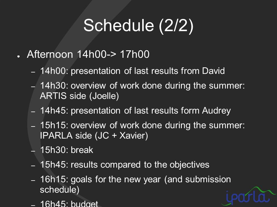 Schedule (2/2) Afternoon 14h00-> 17h00 – 14h00: presentation of last results from David – 14h30: overview of work done during the summer: ARTIS side (Joelle) – 14h45: presentation of last results form Audrey – 15h15: overview of work done during the summer: IPARLA side (JC + Xavier) – 15h30: break – 15h45: results compared to the objectives – 16h15: goals for the new year (and submission schedule) – 16h45: budget