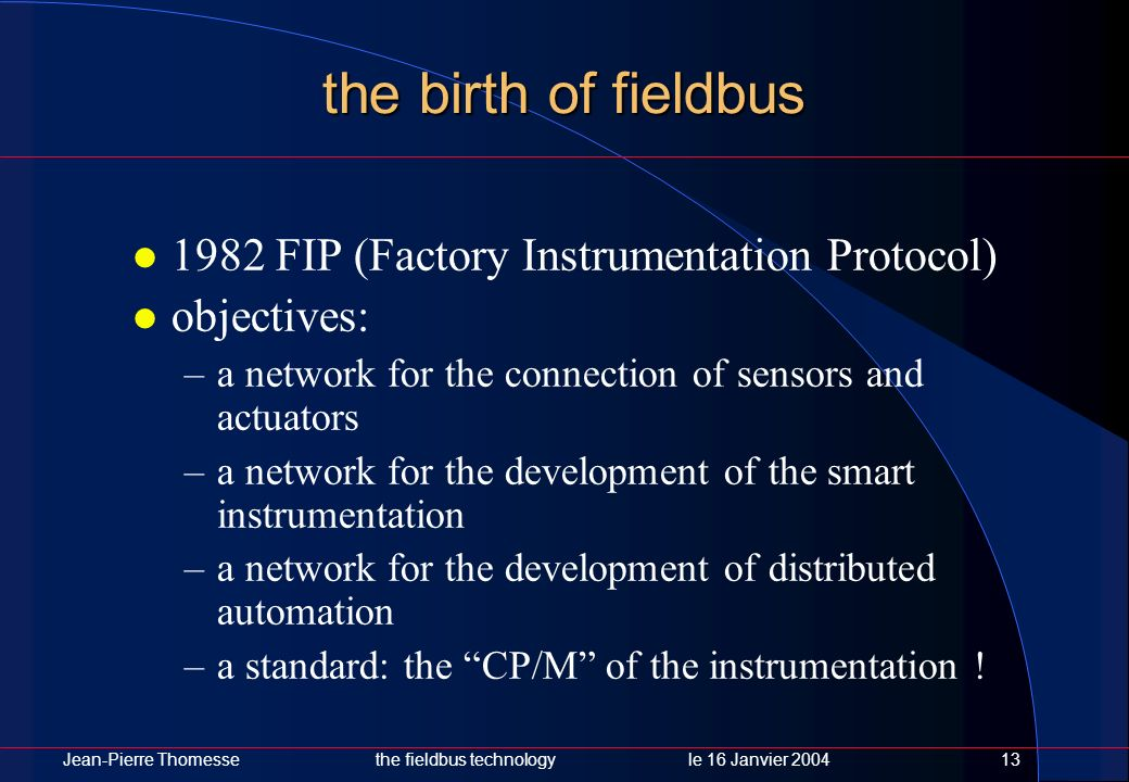 Jean-Pierre Thomessethe fieldbus technology le 16 Janvier 200413 the birth of fieldbus 1982 FIP (Factory Instrumentation Protocol) objectives: –a netw