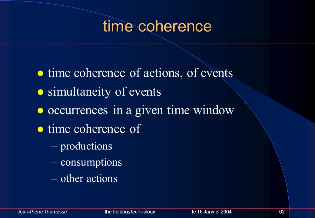 Jean-Pierre Thomessethe fieldbus technology le 16 Janvier 200462 time coherence time coherence of actions, of events simultaneity of events occurrence
