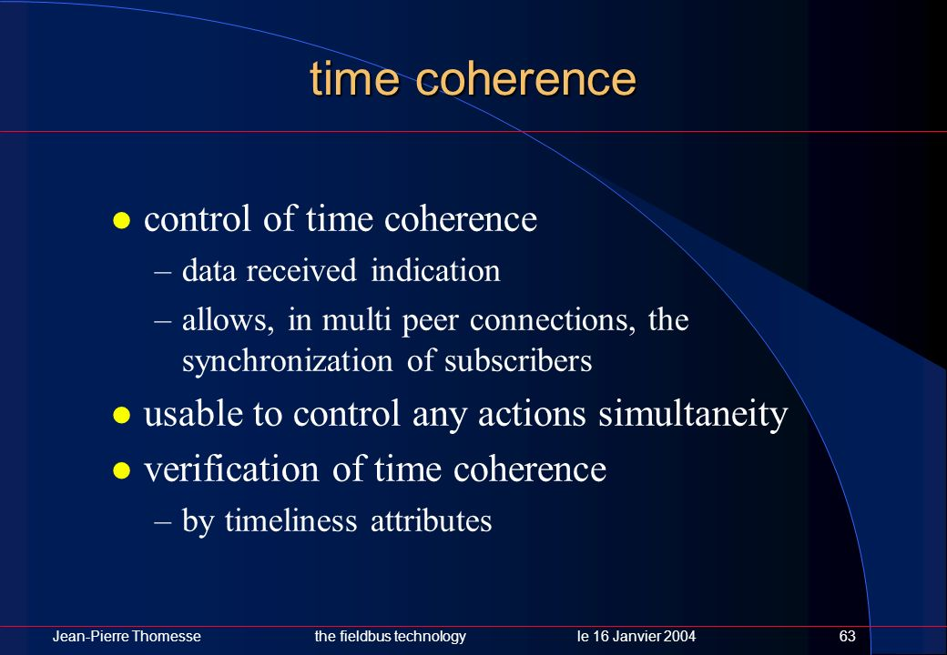 Jean-Pierre Thomessethe fieldbus technology le 16 Janvier 200463 time coherence control of time coherence –data received indication –allows, in multi