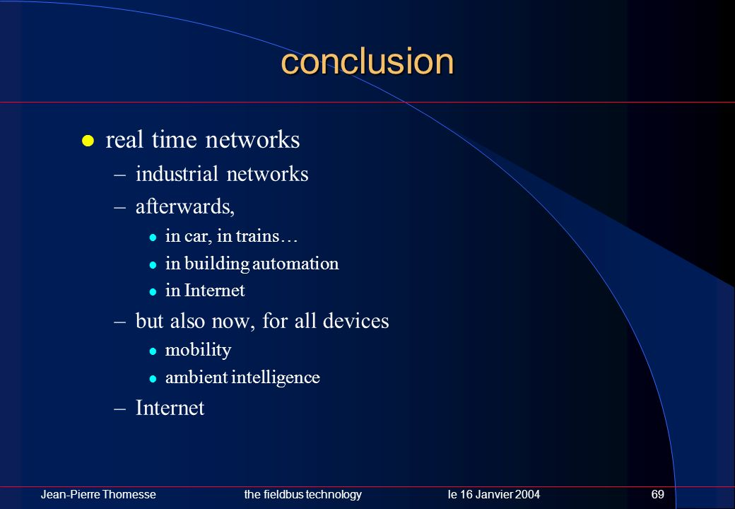Jean-Pierre Thomessethe fieldbus technology le 16 Janvier 200469 conclusion real time networks –industrial networks –afterwards, in car, in trains… in