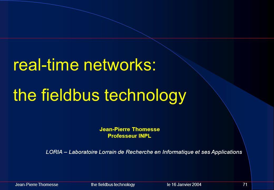 Jean-Pierre Thomessethe fieldbus technology le 16 Janvier 200471 LORIA – Laboratoire Lorrain de Recherche en Informatique et ses Applications Jean-Pie