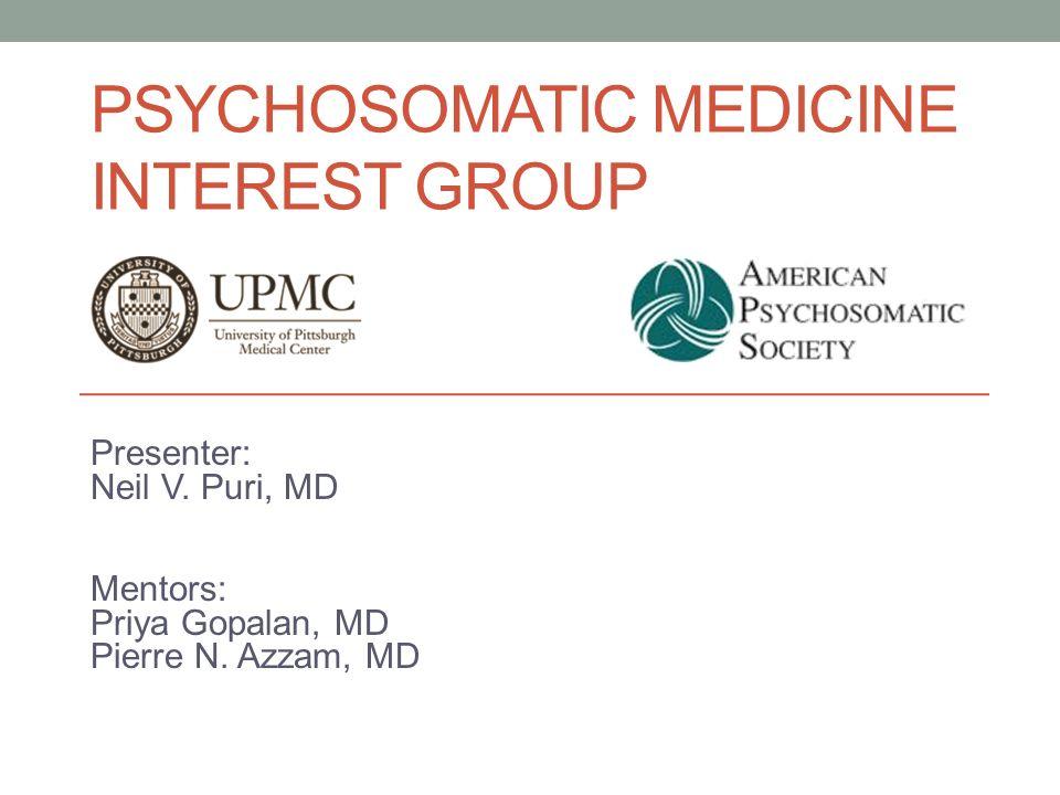 PSYCHOSOMATIC MEDICINE INTEREST GROUP Presenter: Neil V. Puri, MD Mentors: Priya Gopalan, MD Pierre N. Azzam, MD