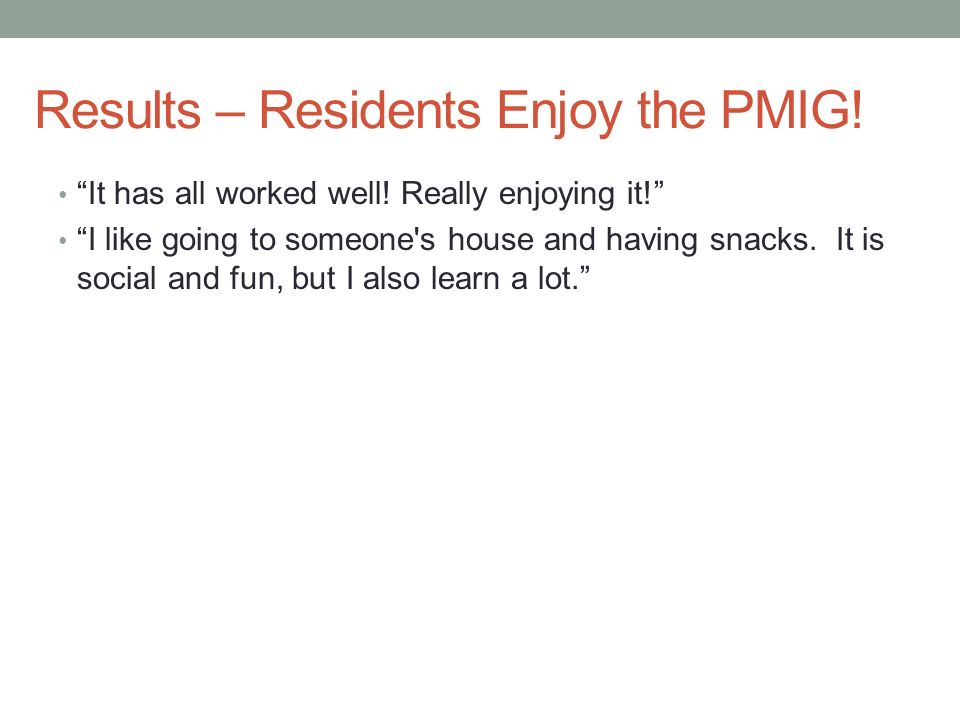 Results – Residents Enjoy the PMIG! It has all worked well! Really enjoying it! I like going to someone's house and having snacks. It is social and fu