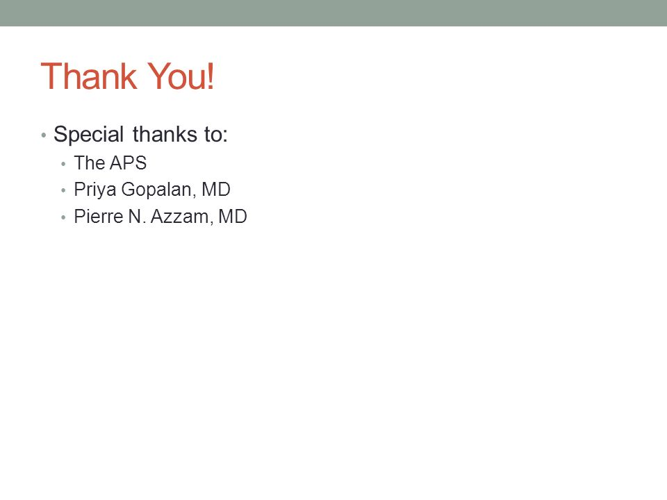 Thank You! Special thanks to: The APS Priya Gopalan, MD Pierre N. Azzam, MD