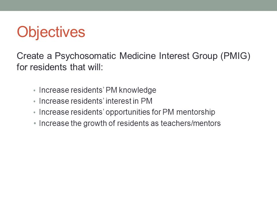 Objectives Create a Psychosomatic Medicine Interest Group (PMIG) for residents that will: Increase residents PM knowledge Increase residents interest