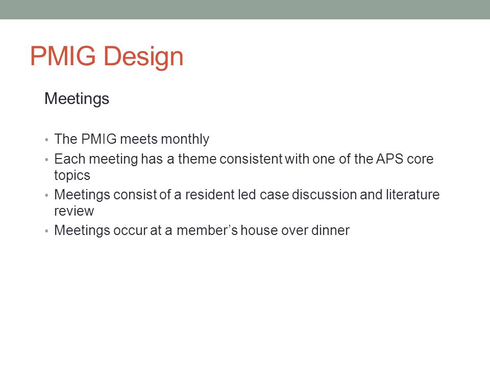 PMIG Design Meetings The PMIG meets monthly Each meeting has a theme consistent with one of the APS core topics Meetings consist of a resident led cas