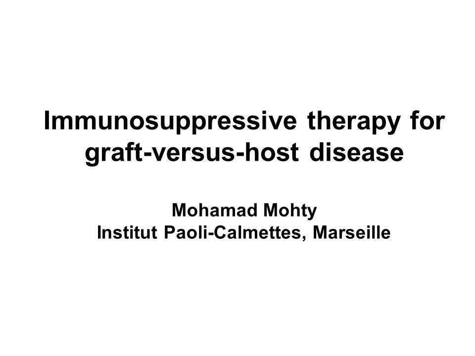 Immunosuppressive therapy for graft-versus-host disease Mohamad Mohty Institut Paoli-Calmettes, Marseille