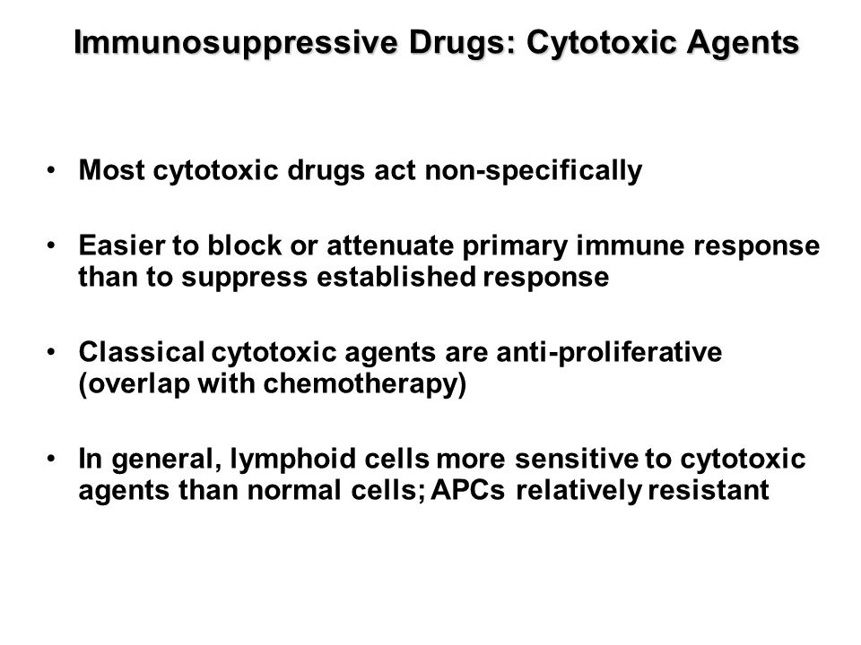 Immunosuppressive Drugs: Cytotoxic Agents Most cytotoxic drugs act non-specifically Easier to block or attenuate primary immune response than to suppr