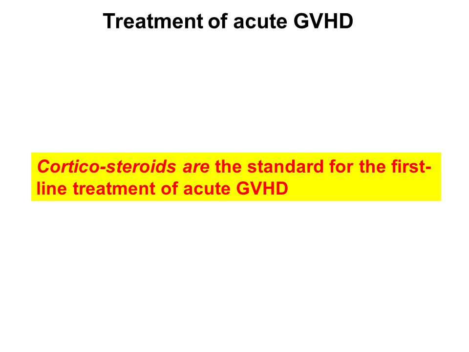 Treatment of acute GVHD Cortico-steroids are the standard for the first- line treatment of acute GVHD