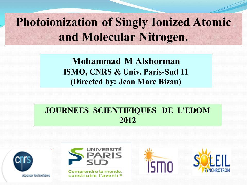 Mohammad M Alshorman ISMO, CNRS & Univ. Paris-Sud 11 (Directed by: Jean Marc Bizau) Photoionization of Singly Ionized Atomic and Molecular Nitrogen. J