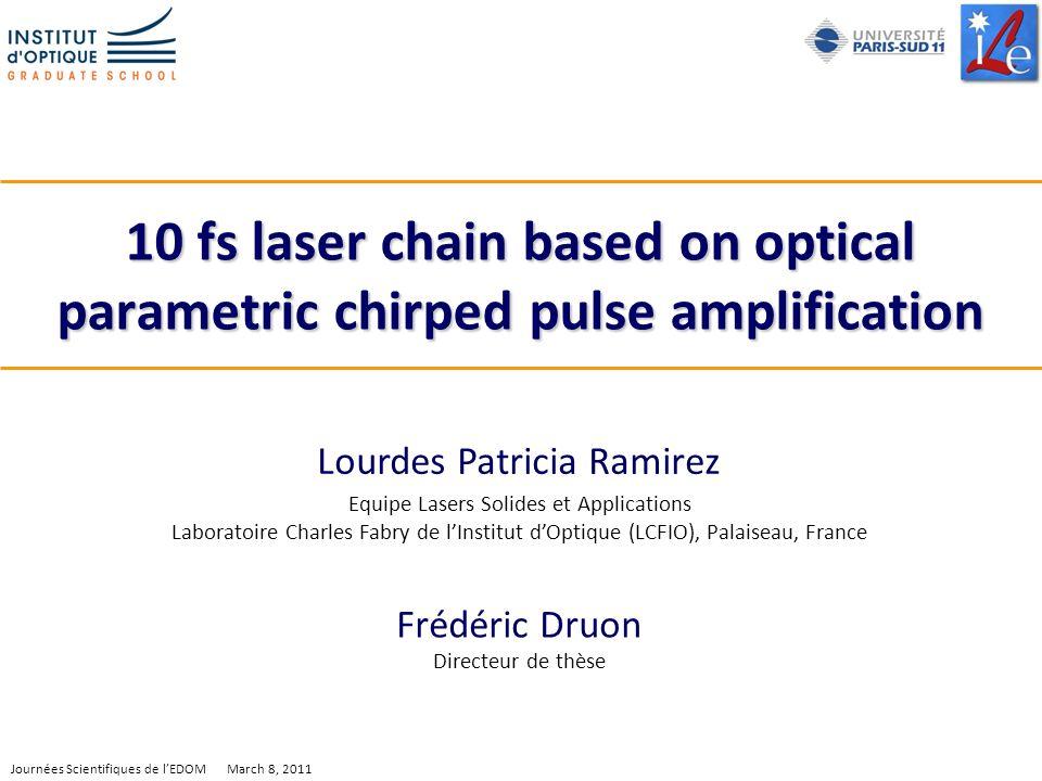 1 Journées Scientifiques de lEDOM March 8, 2011 10 fs laser chain based on optical parametric chirped pulse amplification Lourdes Patricia Ramirez Equ