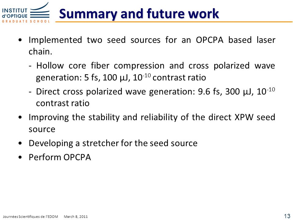 13 Journées Scientifiques de lEDOM March 8, 2011 Summary and future work Implemented two seed sources for an OPCPA based laser chain.