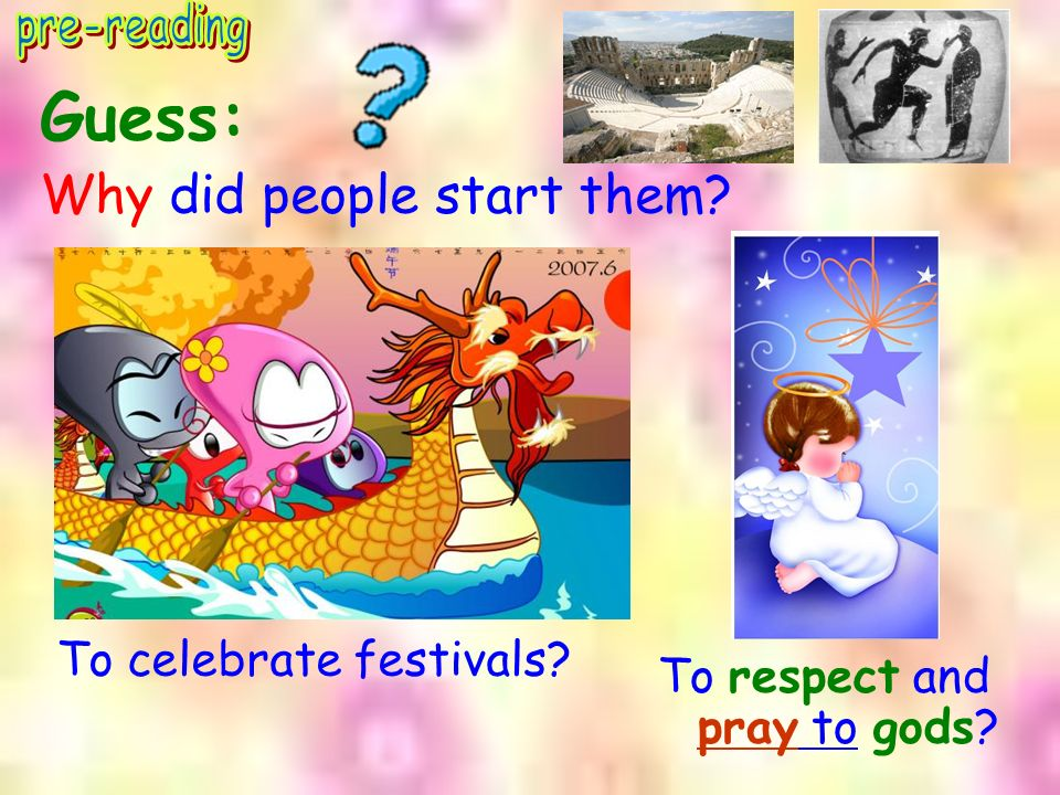 Guess: Why did people start them? To celebrate festivals? To respect and pray to gods?