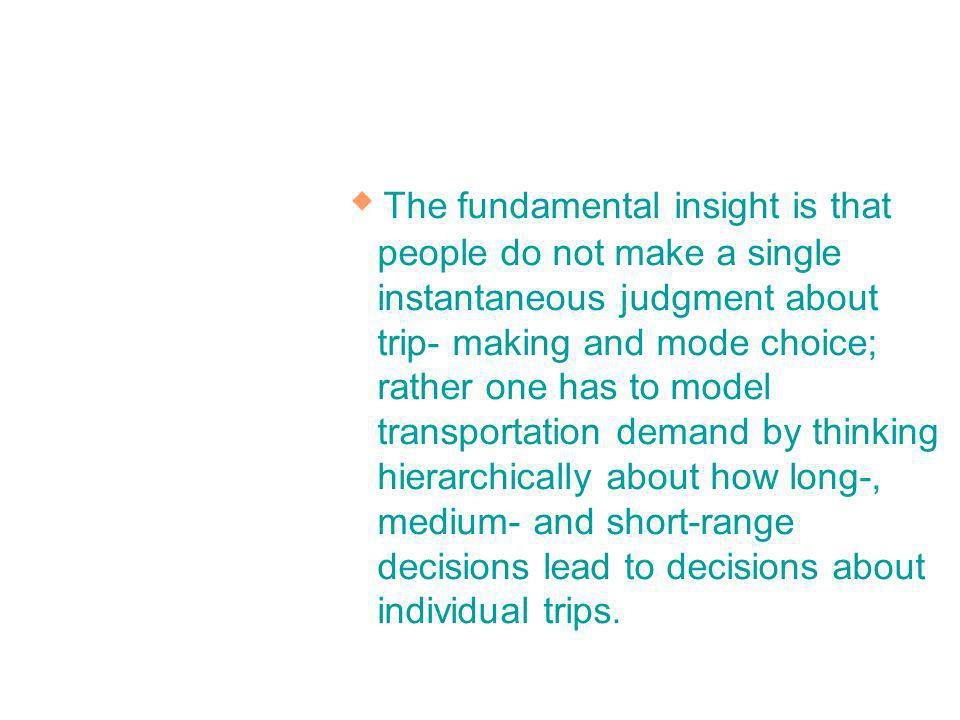 The fundamental insight is that people do not make a single instantaneous judgment about trip- making and mode choice; rather one has to model transportation demand by thinking hierarchically about how long-, medium- and short-range decisions lead to decisions about individual trips.