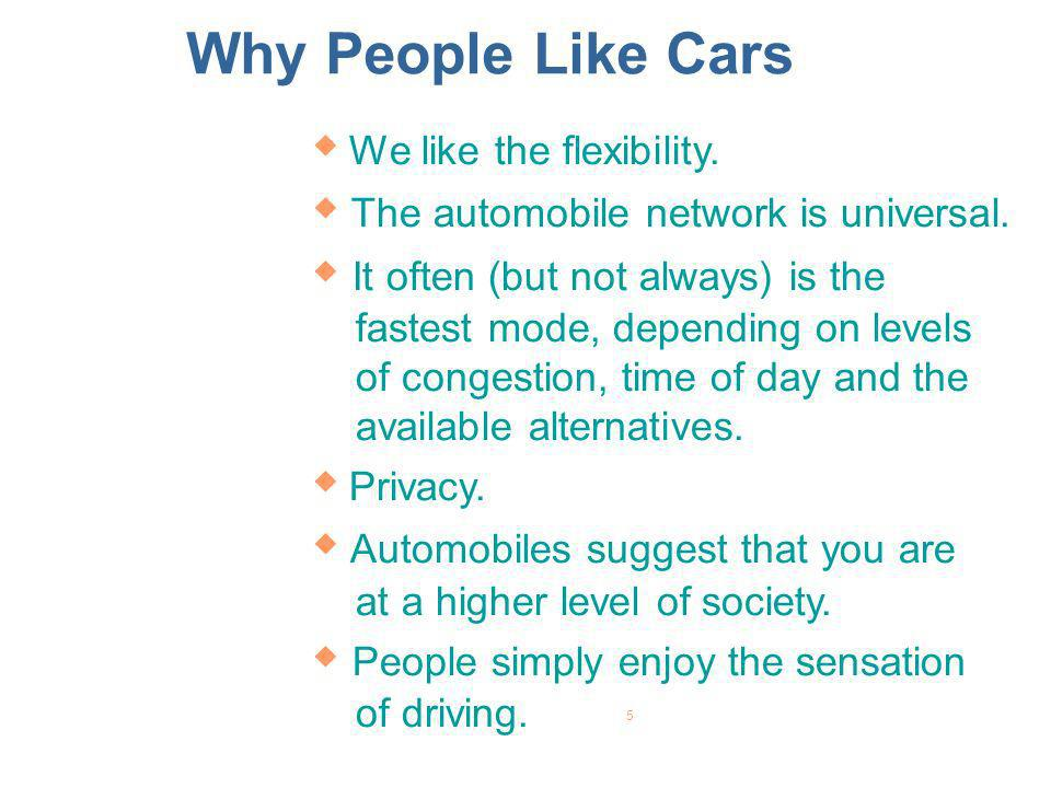 Why People Like Cars We like the flexibility. The automobile network is universal.
