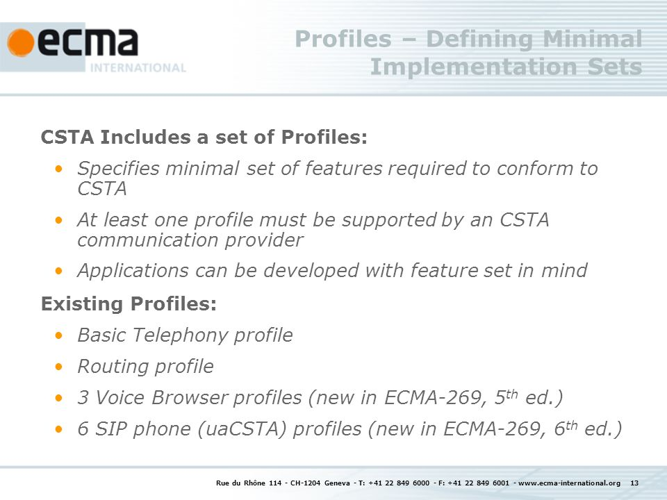 Rue du Rhône CH-1204 Geneva - T: F: Profiles – Defining Minimal Implementation Sets CSTA Includes a set of Profiles: Specifies minimal set of features required to conform to CSTA At least one profile must be supported by an CSTA communication provider Applications can be developed with feature set in mind Existing Profiles: Basic Telephony profile Routing profile 3 Voice Browser profiles (new in ECMA-269, 5 th ed.) 6 SIP phone (uaCSTA) profiles (new in ECMA-269, 6 th ed.)