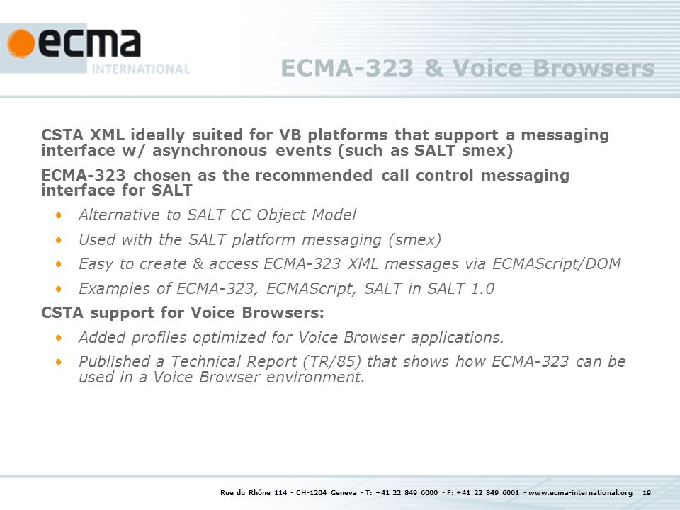 Rue du Rhône CH-1204 Geneva - T: F: ECMA-323 & Voice Browsers CSTA XML ideally suited for VB platforms that support a messaging interface w/ asynchronous events (such as SALT smex) ECMA-323 chosen as the recommended call control messaging interface for SALT Alternative to SALT CC Object Model Used with the SALT platform messaging (smex) Easy to create & access ECMA-323 XML messages via ECMAScript/DOM Examples of ECMA-323, ECMAScript, SALT in SALT 1.0 CSTA support for Voice Browsers: Added profiles optimized for Voice Browser applications.