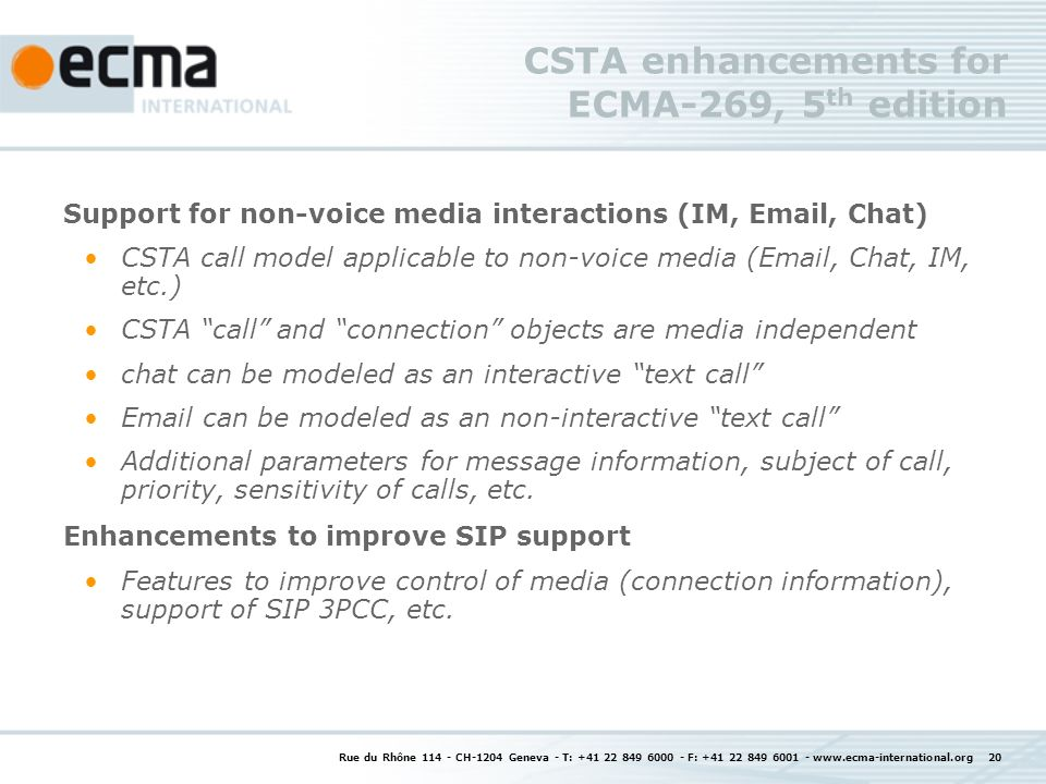 Rue du Rhône CH-1204 Geneva - T: F: CSTA enhancements for ECMA-269, 5 th edition Support for non-voice media interactions (IM,  , Chat) CSTA call model applicable to non-voice media ( , Chat, IM, etc.) CSTA call and connection objects are media independent chat can be modeled as an interactive text call  can be modeled as an non-interactive text call Additional parameters for message information, subject of call, priority, sensitivity of calls, etc.