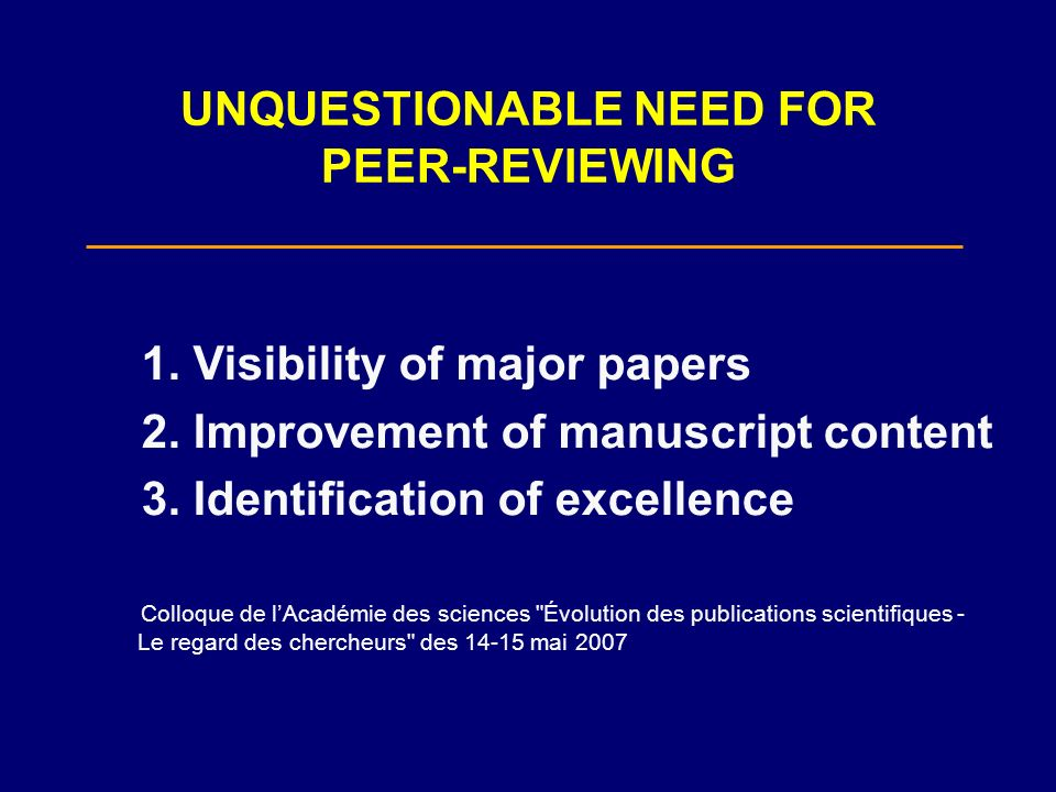 UNQUESTIONABLE NEED FOR PEER-REVIEWING 1. Visibility of major papers 2. Improvement of manuscript content 3. Identification of excellence Colloque de