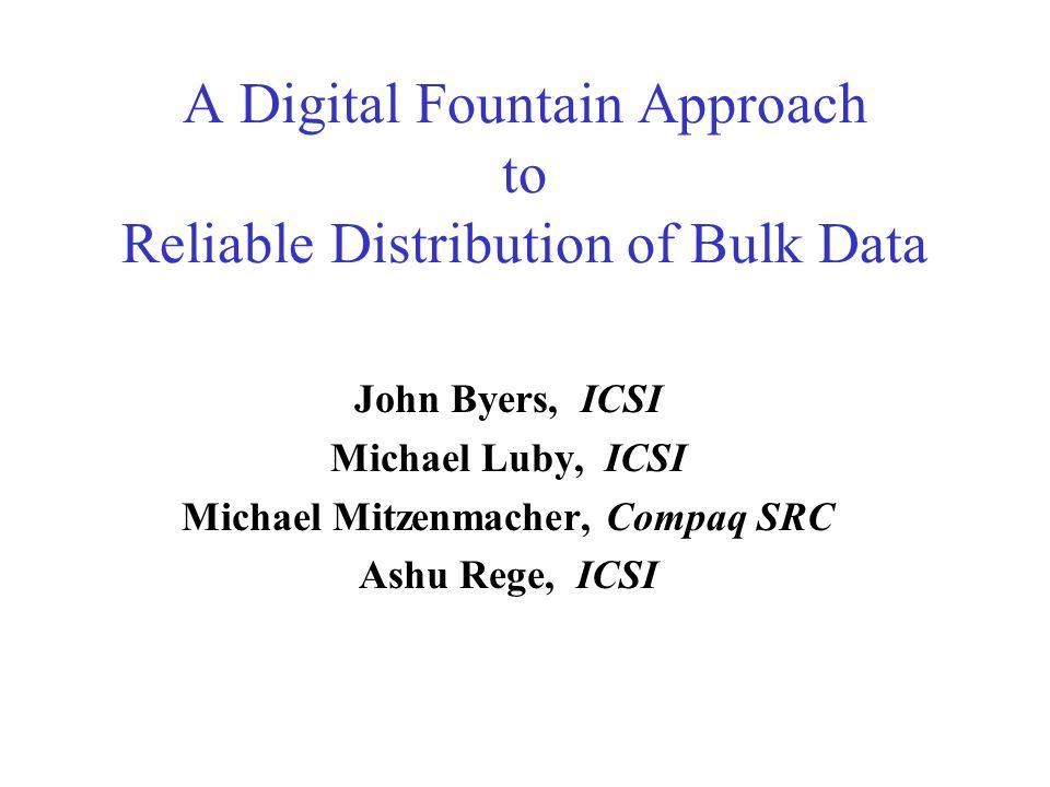 A Digital Fountain Approach to Reliable Distribution of Bulk Data John Byers, ICSI Michael Luby, ICSI Michael Mitzenmacher, Compaq SRC Ashu Rege, ICSI