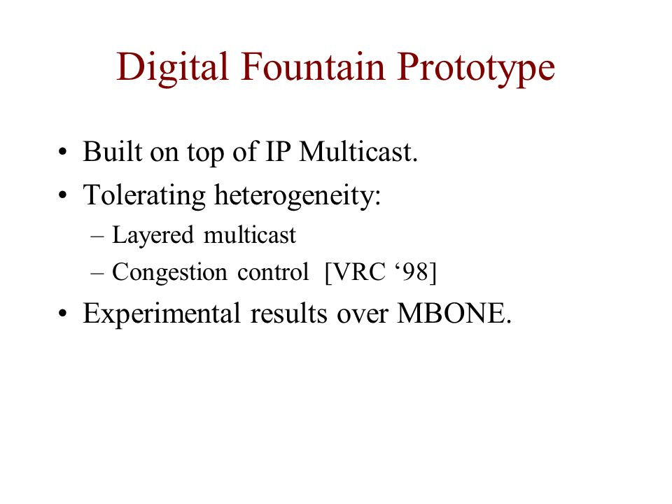 Digital Fountain Prototype Built on top of IP Multicast. Tolerating heterogeneity: –Layered multicast –Congestion control [VRC 98] Experimental result