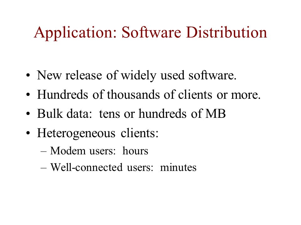 Application: Software Distribution New release of widely used software. Hundreds of thousands of clients or more. Bulk data: tens or hundreds of MB He